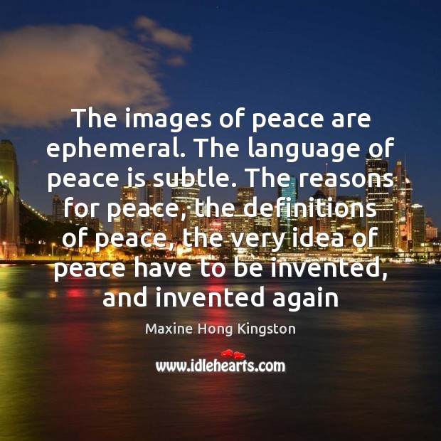 The images of peace are ephemeral. The language of peace is subtle. Maxine Hong Kingston Picture Quote