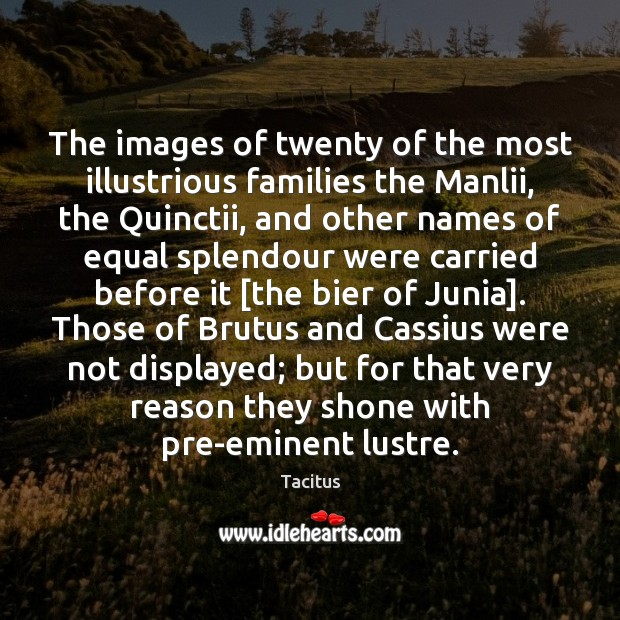 The images of twenty of the most illustrious families the Manlii, the Tacitus Picture Quote