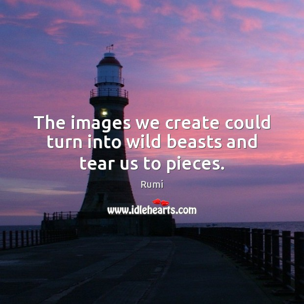 Image, The images we create could turn into wild beasts and tear us to pieces.
