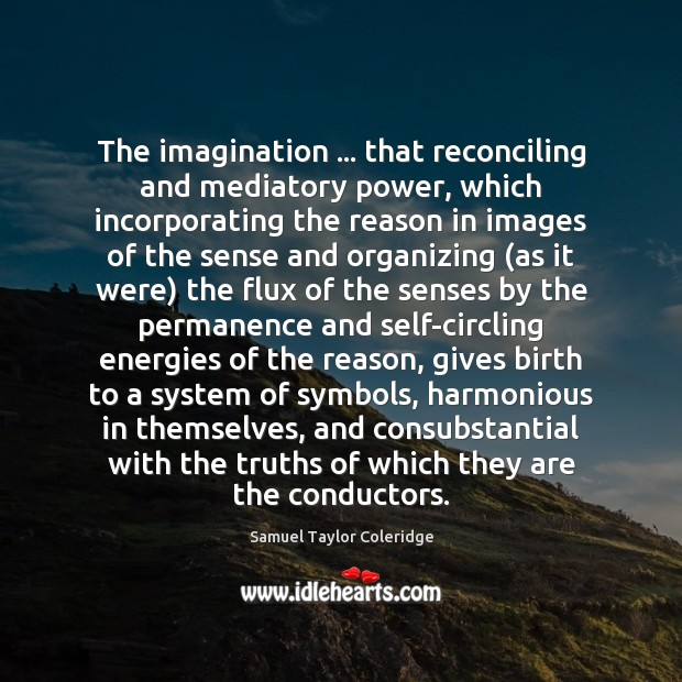 The imagination … that reconciling and mediatory power, which incorporating the reason in Samuel Taylor Coleridge Picture Quote