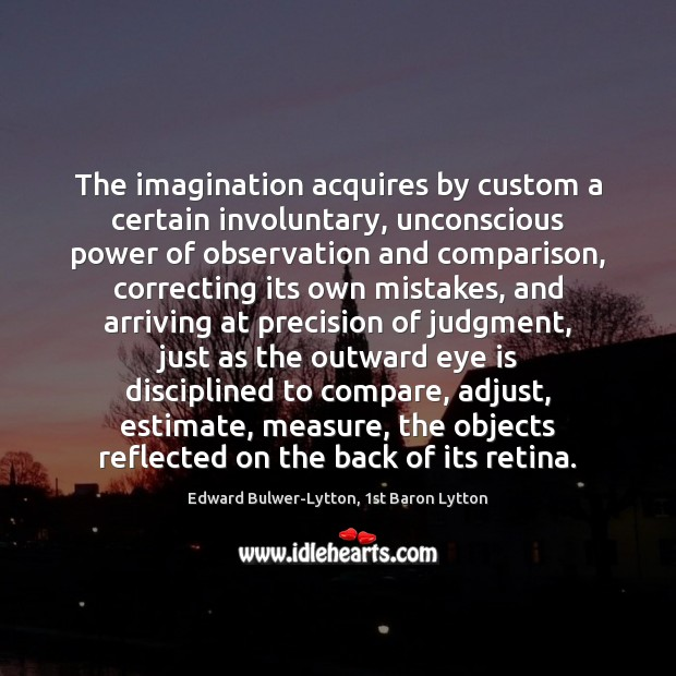 The imagination acquires by custom a certain involuntary, unconscious power of observation Compare Quotes Image