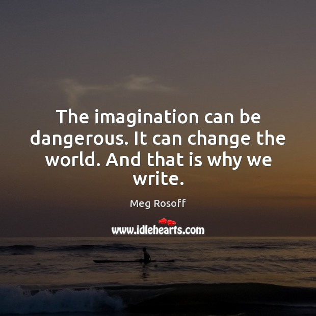 The imagination can be dangerous. It can change the world. And that is why we write. Meg Rosoff Picture Quote