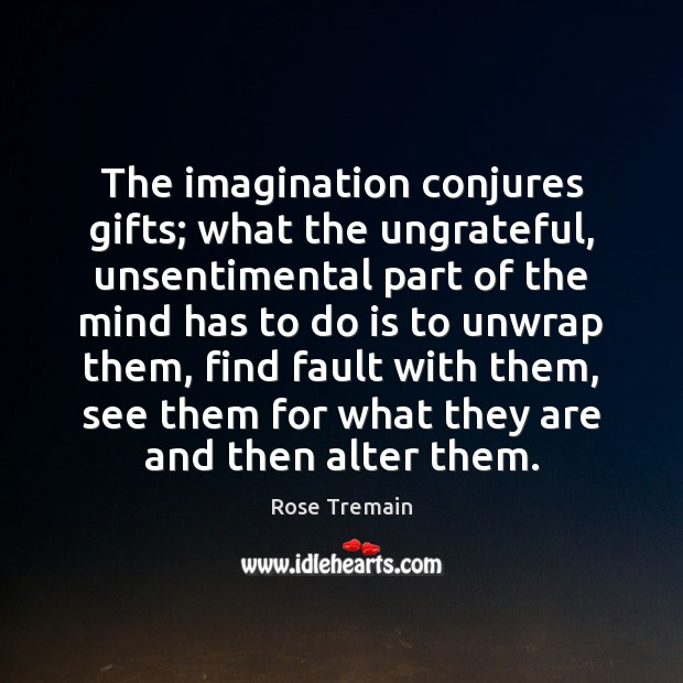 The imagination conjures gifts; what the ungrateful, unsentimental part of the mind Rose Tremain Picture Quote