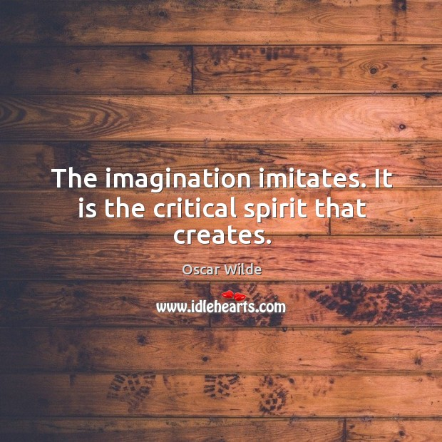 Image, The imagination imitates. It is the critical spirit that creates.