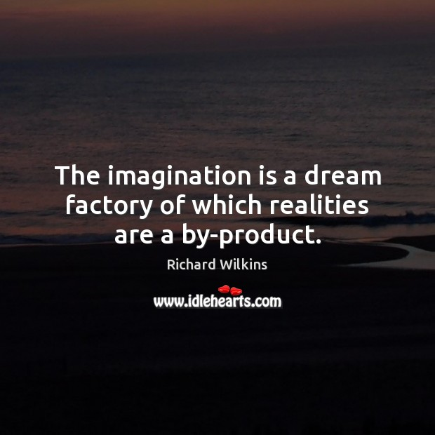 The imagination is a dream factory of which realities are a by-product. Imagination Quotes Image