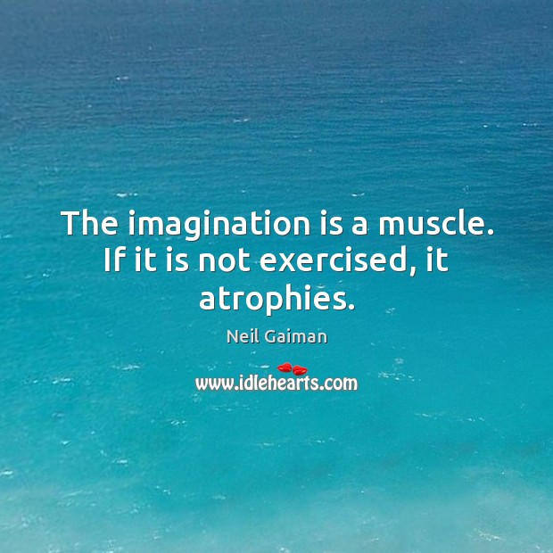 Image, The imagination is a muscle. If it is not exercised, it atrophies.