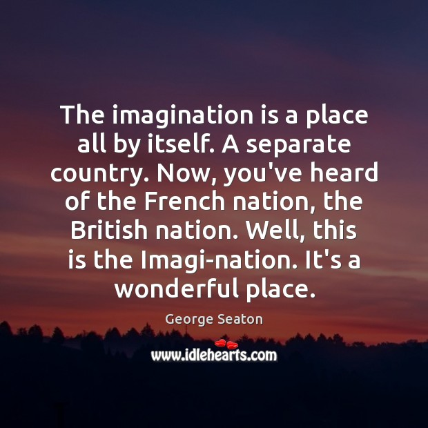The imagination is a place all by itself. A separate country. Now, George Seaton Picture Quote