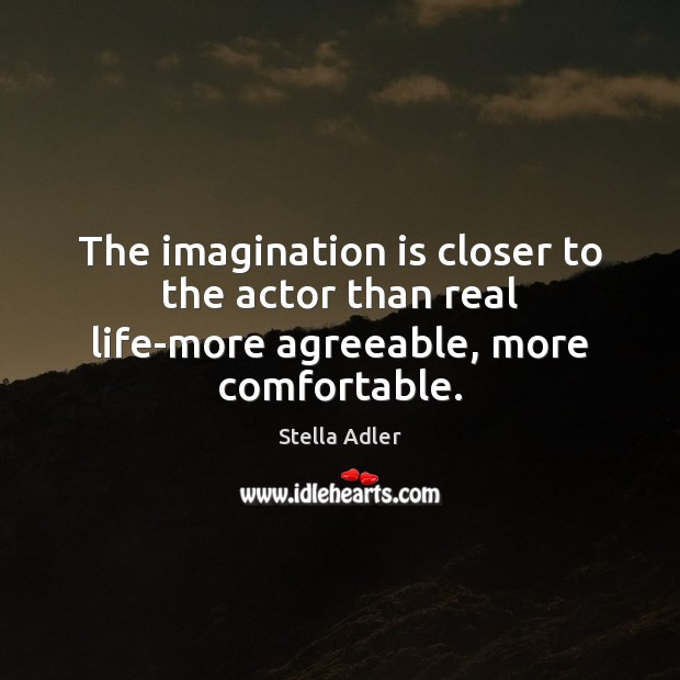 The imagination is closer to the actor than real life-more agreeable, more comfortable. Image