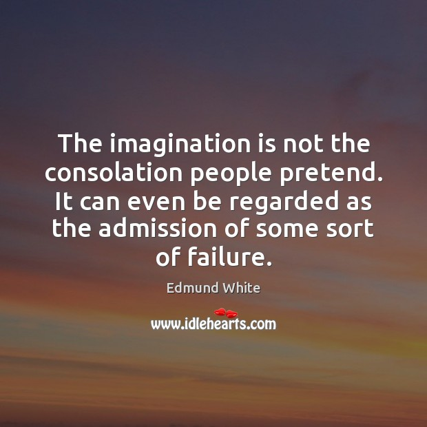 The imagination is not the consolation people pretend. It can even be Imagination Quotes Image