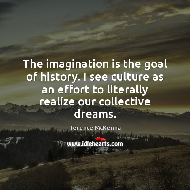 The imagination is the goal of history. I see culture as an Imagination Quotes Image