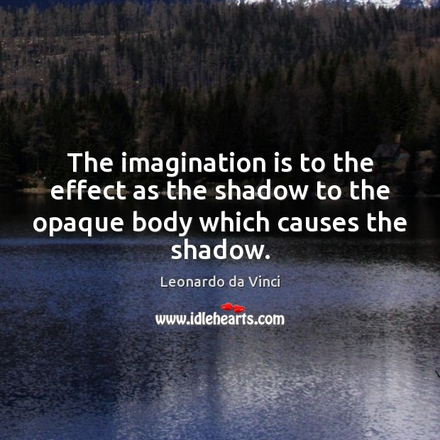 The imagination is to the effect as the shadow to the opaque body which causes the shadow. Imagination Quotes Image