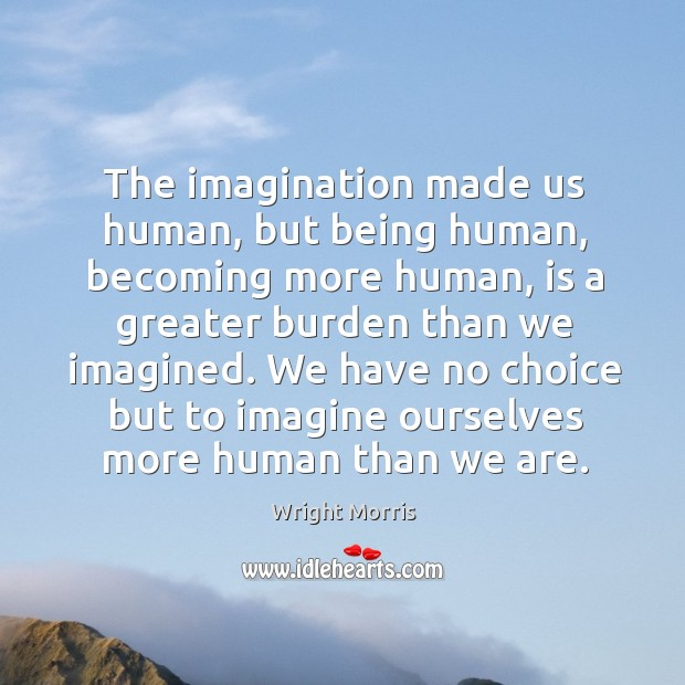 Wright Morris Picture Quote image saying: The imagination made us human, but being human, becoming more human, is