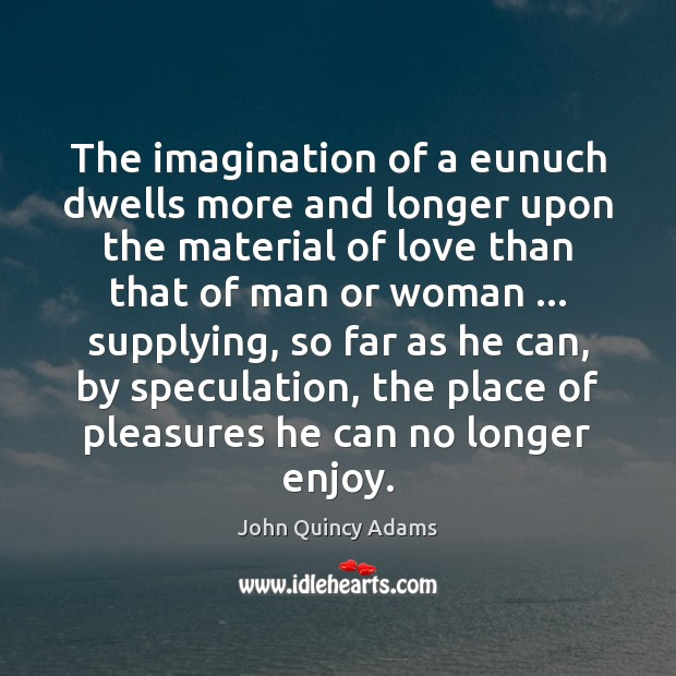The imagination of a eunuch dwells more and longer upon the material John Quincy Adams Picture Quote