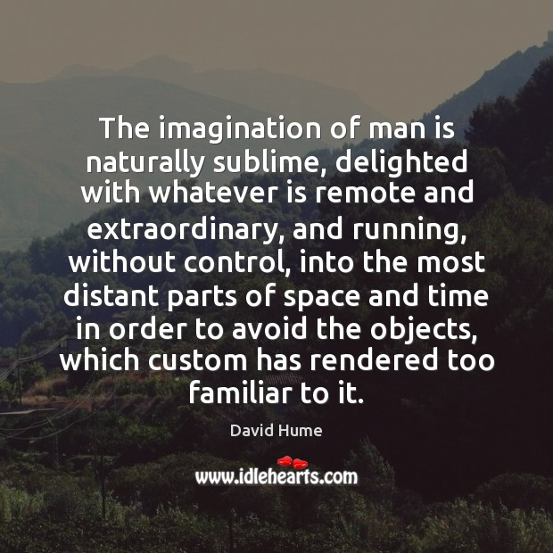 The imagination of man is naturally sublime, delighted with whatever is remote David Hume Picture Quote