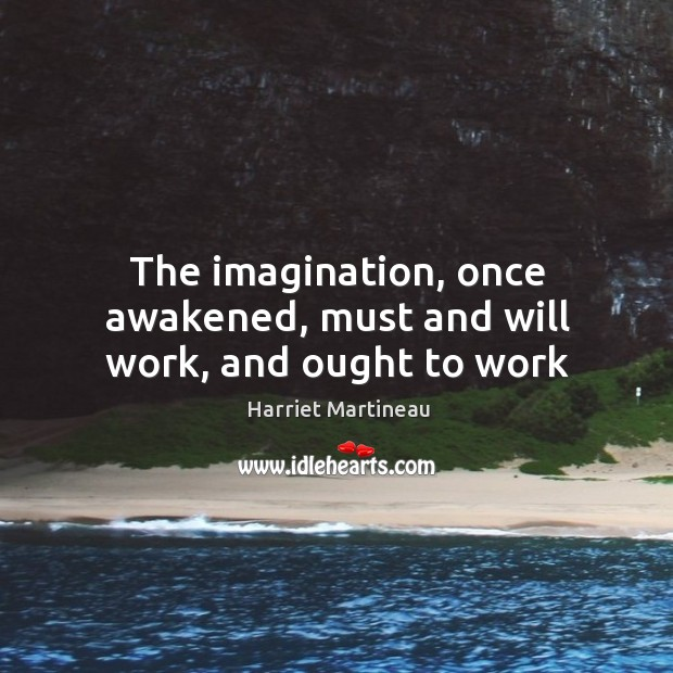 Image, The imagination, once awakened, must and will work, and ought to work