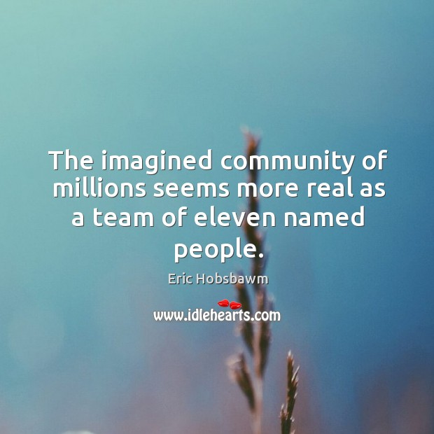 The imagined community of millions seems more real as a team of eleven named people. Image