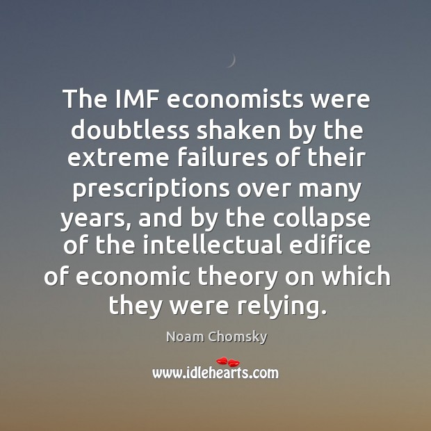 The IMF economists were doubtless shaken by the extreme failures of their Image