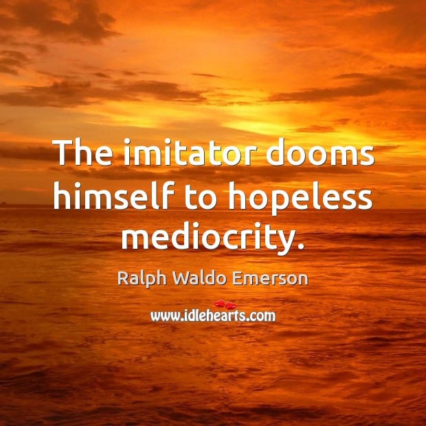 Image, The imitator dooms himself to hopeless mediocrity.