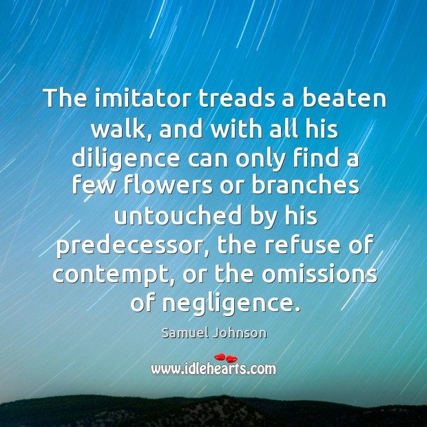 Image, The imitator treads a beaten walk, and with all his diligence can