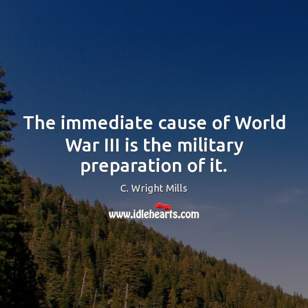 The immediate cause of World War III is the military preparation of it. C. Wright Mills Picture Quote