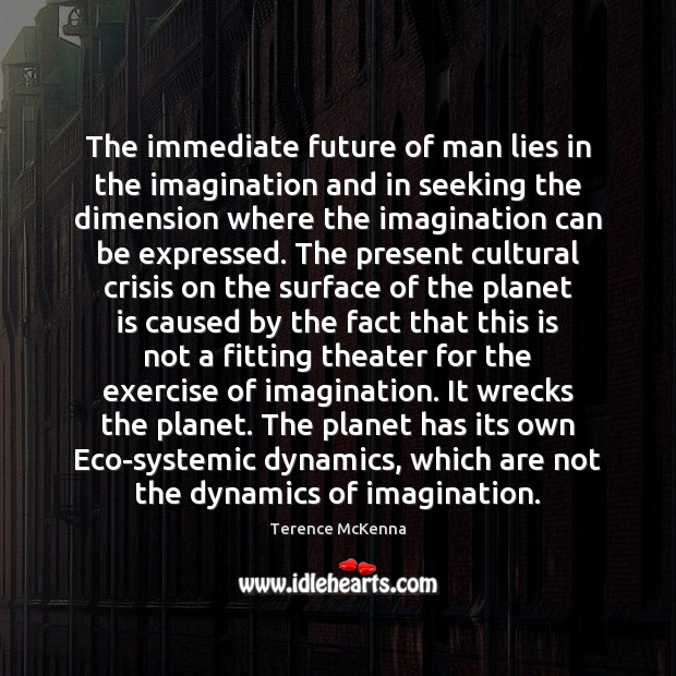 The immediate future of man lies in the imagination and in seeking Image
