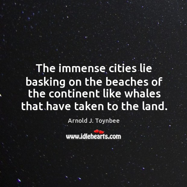The immense cities lie basking on the beaches of the continent like whales that have taken to the land. Arnold J. Toynbee Picture Quote