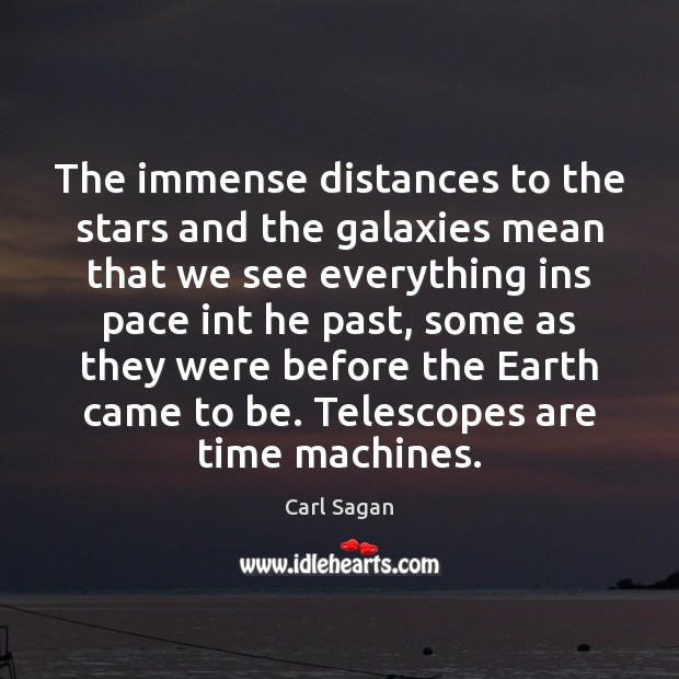 The immense distances to the stars and the galaxies mean that we Image