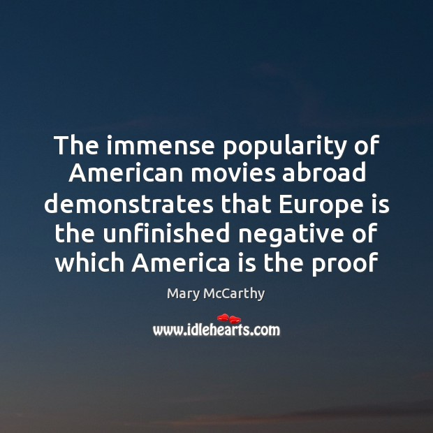 The immense popularity of American movies abroad demonstrates that Europe is the Mary McCarthy Picture Quote