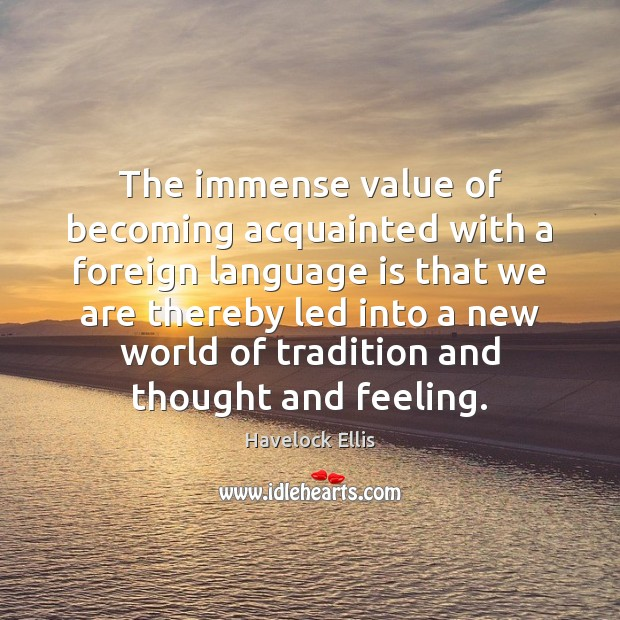 The immense value of becoming acquainted with a foreign language is that Havelock Ellis Picture Quote