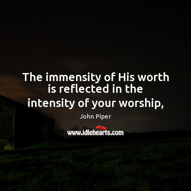The immensity of His worth is reflected in the intensity of your worship, John Piper Picture Quote