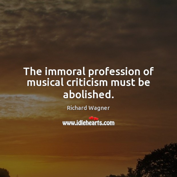 The immoral profession of musical criticism must be abolished. Richard Wagner Picture Quote