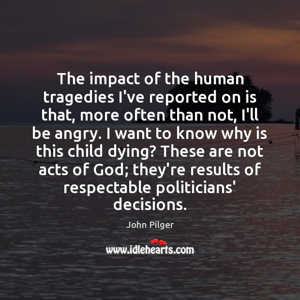 Image, The impact of the human tragedies I've reported on is that, more