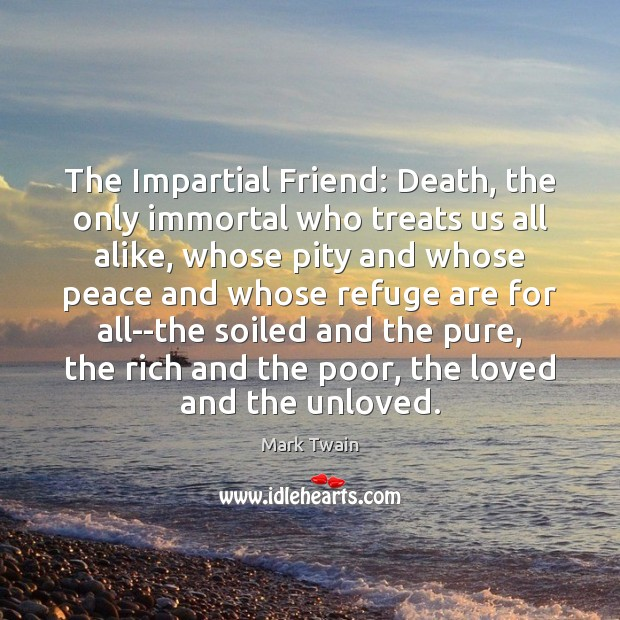 The Impartial Friend: Death, the only immortal who treats us all alike, Mark Twain Picture Quote