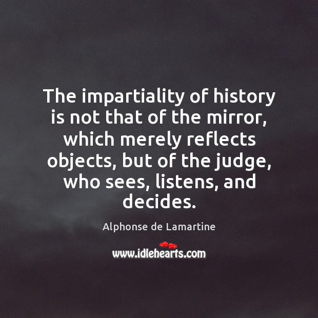 The impartiality of history is not that of the mirror, which merely Image