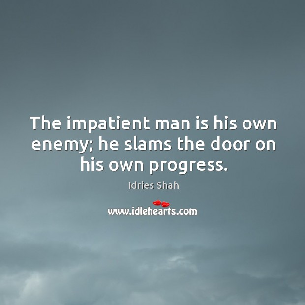 The impatient man is his own enemy; he slams the door on his own progress. Image