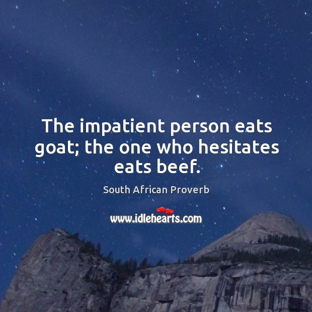 The impatient person eats goat; the one who hesitates eats beef. South African Proverbs Image