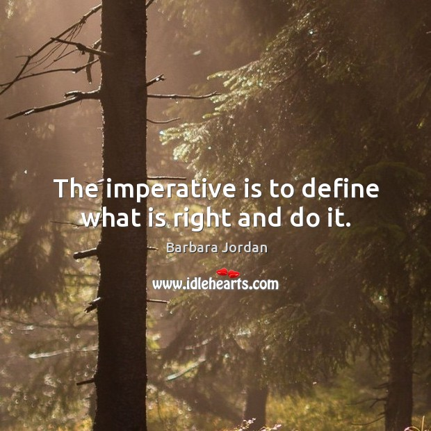 The imperative is to define what is right and do it. Image
