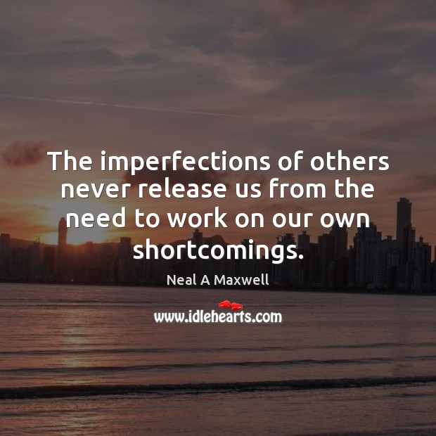 The imperfections of others never release us from the need to work Neal A Maxwell Picture Quote