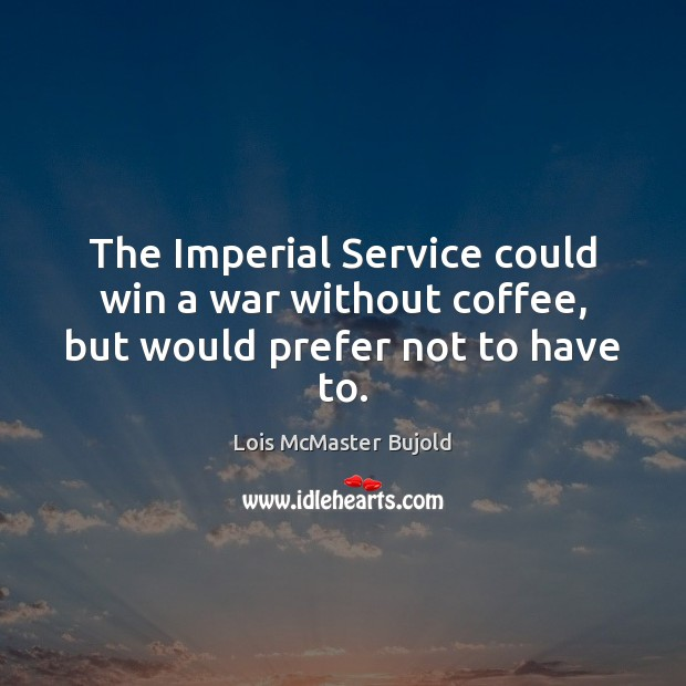The Imperial Service could win a war without coffee, but would prefer not to have to. Lois McMaster Bujold Picture Quote