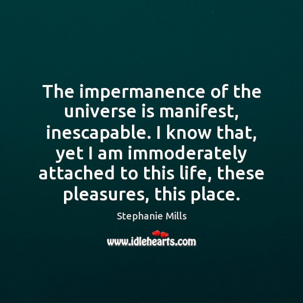 The impermanence of the universe is manifest, inescapable. I know that, yet Image