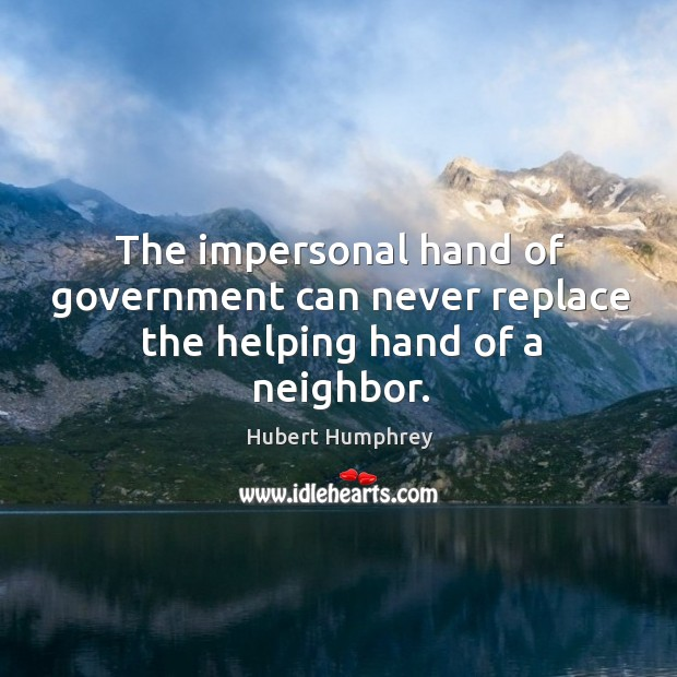 The impersonal hand of government can never replace the helping hand of a neighbor. Image