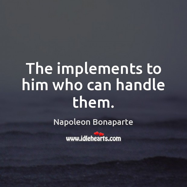 The implements to him who can handle them. Napoleon Bonaparte Picture Quote