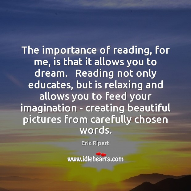 The importance of reading, for me, is that it allows you to Image
