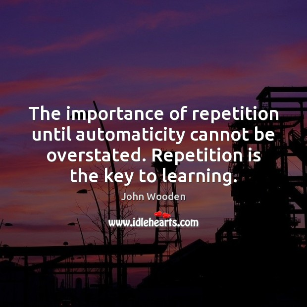 The importance of repetition until automaticity cannot be overstated. Repetition is the Image