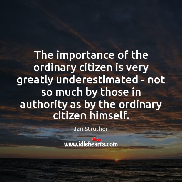 The importance of the ordinary citizen is very greatly underestimated – not Jan Struther Picture Quote