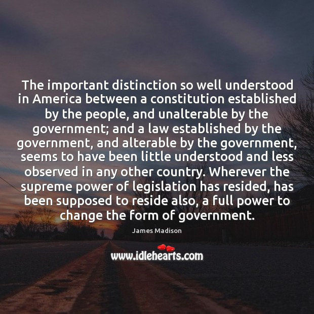The important distinction so well understood in America between a constitution established James Madison Picture Quote