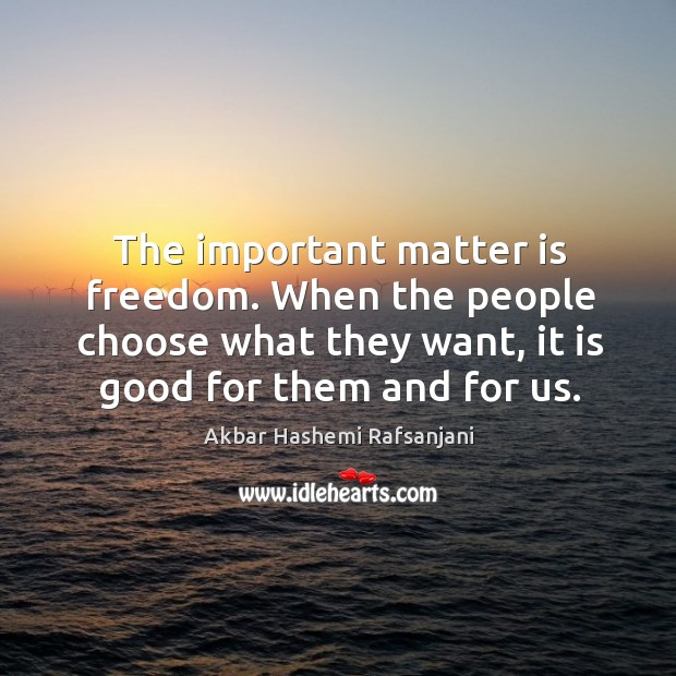 The important matter is freedom. When the people choose what they want, it is good for them and for us. Akbar Hashemi Rafsanjani Picture Quote
