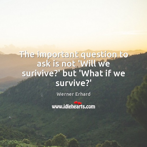 The important question to ask is not 'Will we surivive?' but 'What if we survive?' Werner Erhard Picture Quote