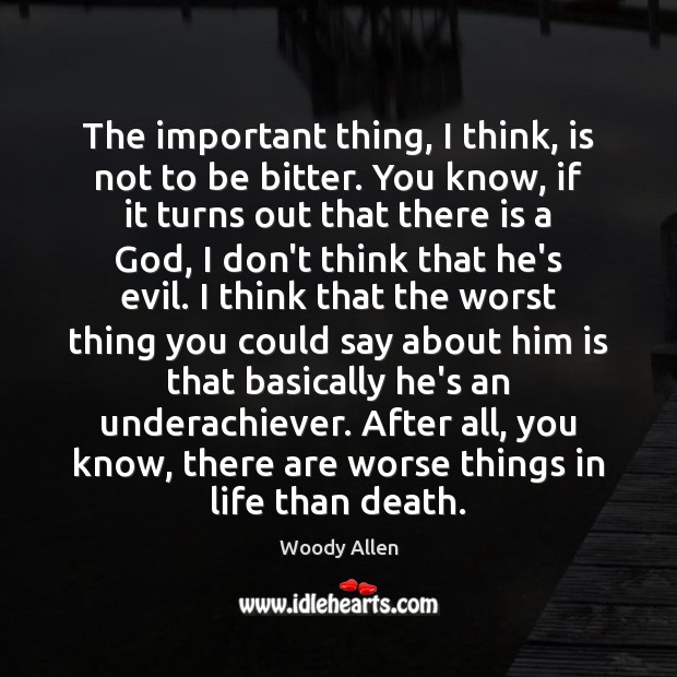 The important thing, I think, is not to be bitter. You know, Woody Allen Picture Quote