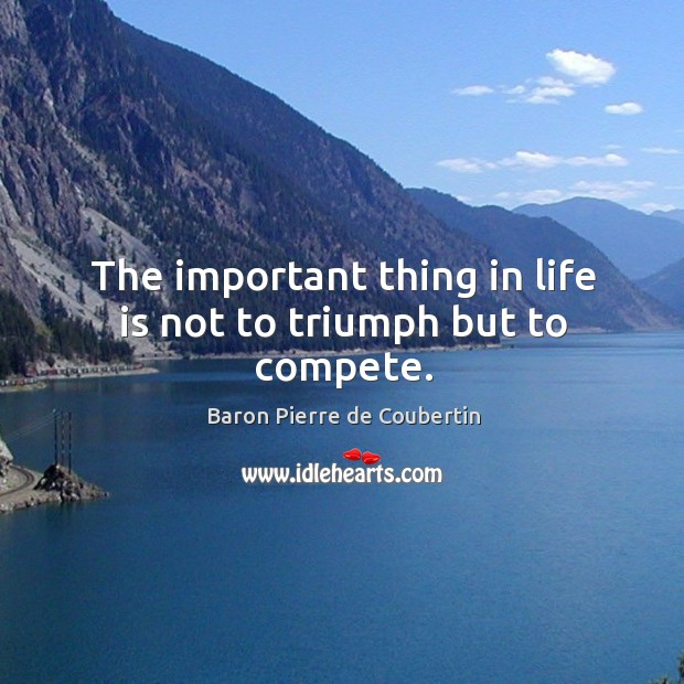 The important thing in life is not to triumph but to compete. Baron Pierre de Coubertin Picture Quote
